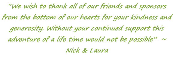"""We wish to thank all of our friends and sponsors from the bottom of our hearts for your kindness and generosity. Without your continued support this adventure of a life time would not be possible""  ~ Nick & Laura"