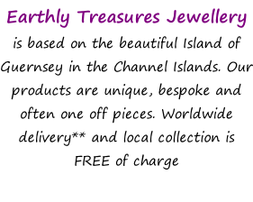Earthly Treasures Jewellery  is based on the beautiful Island of Guernsey in the Channel Islands. Our products are unique, bespoke and often one off pieces. Worldwide delivery** and local collection is FREE of charge