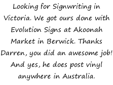 Looking for Signwriting in Victoria. We got ours done with Evolution Signs at Akoonah Market in Berwick. Thanks Darren, you did an awesome job! And yes, he does post vinyl anywhere in Australia.